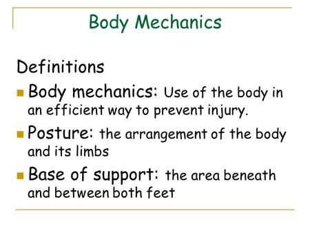 Body Mechanics Definitions Body mechanics: Use of the body in an efficient way to prevent injury. Posture: the arrangement of the body and its limbs Base.