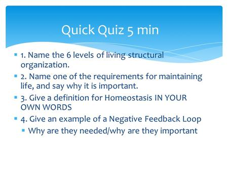  1. Name the 6 levels of living structural organization.  2. Name one of the requirements for maintaining life, and say why it is important.  3. Give.
