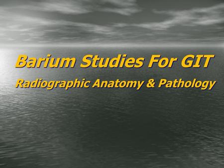 Barium Studies For GIT Radiographic Anatomy & Pathology.