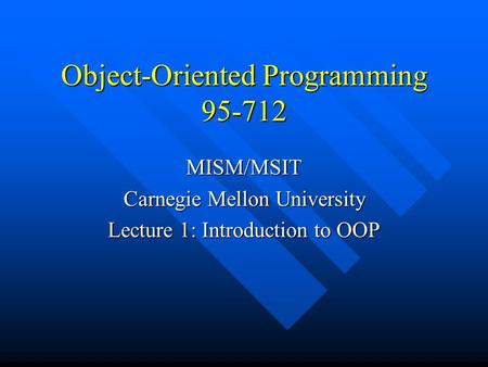 Object-Oriented Programming 95-712 MISM/MSIT Carnegie Mellon University Lecture 1: Introduction to OOP.