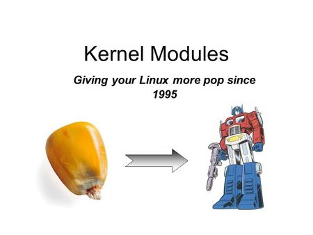 Kernel Modules Giving your Linux more pop since 1995.