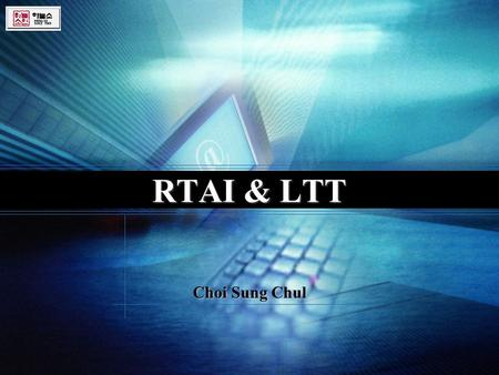 Logo RTAI & LTT Choi Sung Chul. What is the RTAI ?  Realtime Application Interface  A patch to the Linux kernel which introduces a hardware abstraction.