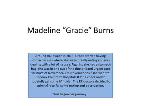 "Madeline ""Gracie"" Burns Around Halloween in 2013, Gracie started having stomach issues where she wasn't really eating and was dealing with a lot of nausea."