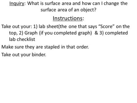 "Inquiry: What is surface area and how can I change the surface area of an object? Instructions: Take out your: 1) lab sheet(the one that says ""Score"" on."