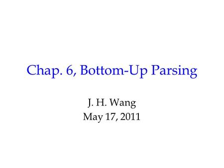 Chap. 6, Bottom-Up Parsing J. H. Wang May 17, 2011.