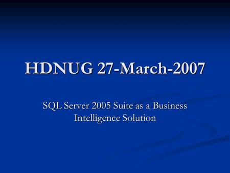 HDNUG 27-March-2007 SQL Server 2005 Suite as a Business Intelligence Solution.