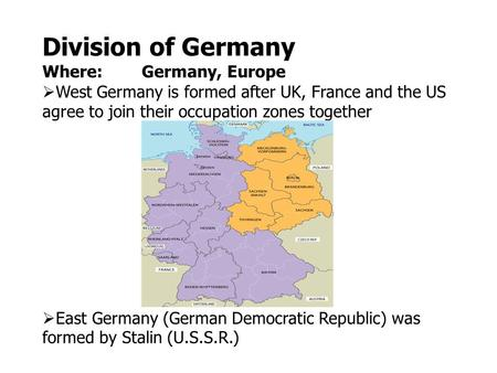 Division of Germany Where: Germany, Europe  West Germany is formed after UK, France and the US agree to join their occupation zones together  East Germany.