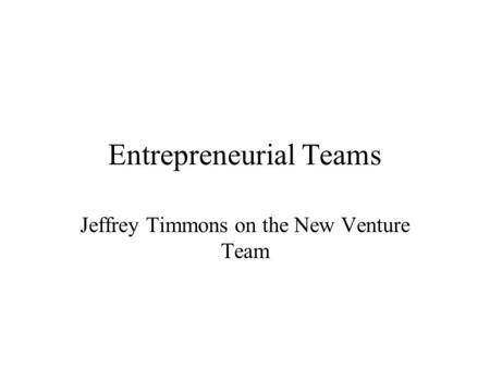 Entrepreneurial Teams Jeffrey Timmons on the New Venture Team.