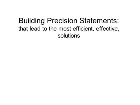 Building Precision Statements: that lead to the most efficient, effective, solutions.