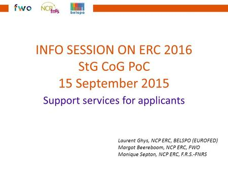 INFO SESSION ON ERC 2016 StG CoG PoC 15 September 2015 Support services for applicants Laurent Ghys, NCP ERC, BELSPO (EUROFED) Margot Beereboom, NCP ERC,