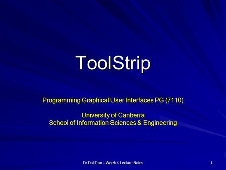 Dr Dat Tran - Week 4 Lecture Notes 1 ToolStrip Programming Graphical User Interfaces PG (7110) University of Canberra School of Information Sciences &