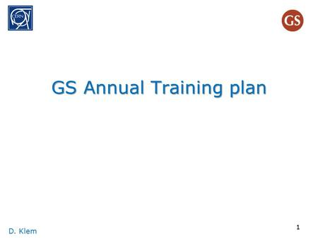 GS Annual Training plan D. Klem 1. 1. Big picture D. Klem 2 Purpose of Training has twofolds As defined in the SR&R :(SII 3.01) 'The purpose of training.