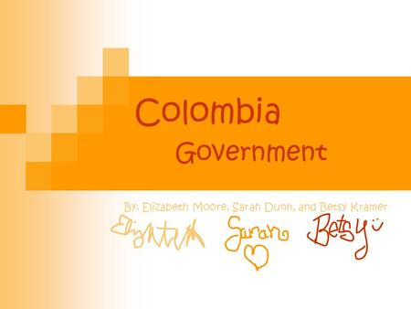 Colombia Government By: Elizabeth Moore, Sarah Dunn, and Betsy Kramer.