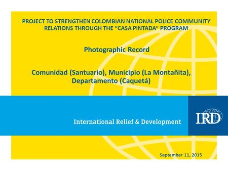"PROJECT TO STRENGTHEN COLOMBIAN NATIONAL POLICE COMMUNITY RELATIONS THROUGH THE ""CASA PINTADA"" PROGRAM Comunidad (Santuario), Municipio (La Montañita),"