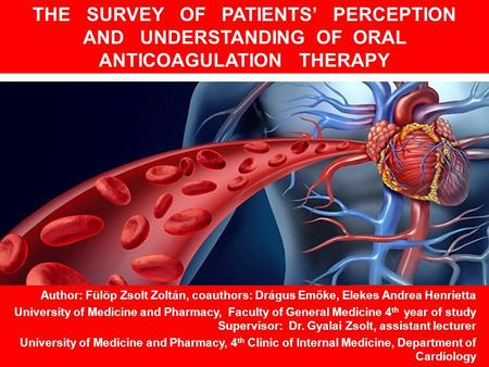 THE SURVEY OF PATIENTS' PERCEPTION AND UNDERSTANDING OF ORAL ANTICOAGULATION THERAPY Author: Fülöp Zsolt Zoltán, coauthors: Drágus Emőke, Elekes Andrea.