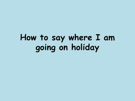 How to say where I am going on holiday. Aller = to go The infinitive – the part we look up in the dictionary!
