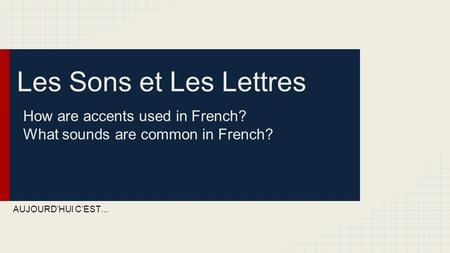 Les Sons et Les Lettres How are accents used in French? What sounds are common in French? AUJOURD'HUI C'EST...