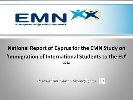 National Report of Cyprus for the EMN Study on 'Immigration of International Students to the EU' 2012 Dr. Elmos Konis, European University Cyprus.