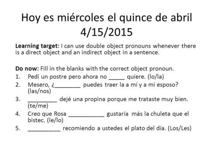 Hoy es miércoles el quince de abril 4/15/2015 Learning target: I can use double object pronouns whenever there is a direct object and an indirect object.
