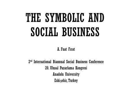THE SYMBOLIC AND SOCIAL BUSINESS A. Fuat Fırat 2 nd International Biannual Social Business Conference 20. Ulusal Pazarlama Kongresi Anadolu University.