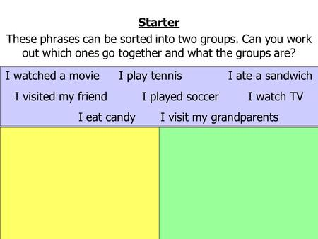 Starter These phrases can be sorted into two groups. Can you work out which ones go together and what the groups are? I watched a movie I play tennisI.