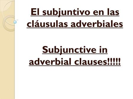El subjuntivo en las cláusulas adverbiales Subjunctive in adverbial clauses!!!!!
