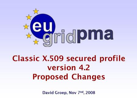 Classic X.509 secured profile version 4.2 Proposed Changes David Groep, Nov 7 nd, 2008.