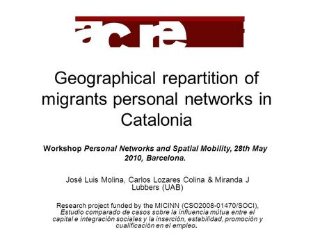 Geographical repartition of migrants personal networks in Catalonia José Luis Molina, Carlos Lozares Colina & Miranda J Lubbers (UAB) Research project.