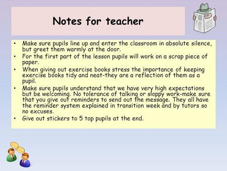 Notes for teacher Make sure pupils line up and enter the classroom in absolute silence, but greet them warmly at the door. For the first part of the lesson.