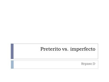 Preterito vs. imperfecto Repaso D.  Both the preterite and the imperfect are used to talk about things that happened in the past.
