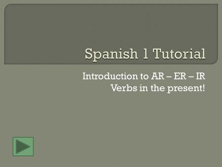 Introduction to AR – ER – IR Verbs in the present!
