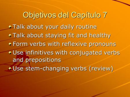 Objetivos del Capítulo 7 Talk about your daily routine Talk about staying fit and healthy Form verbs with reflexive pronouns Use infinitives with conjugated.