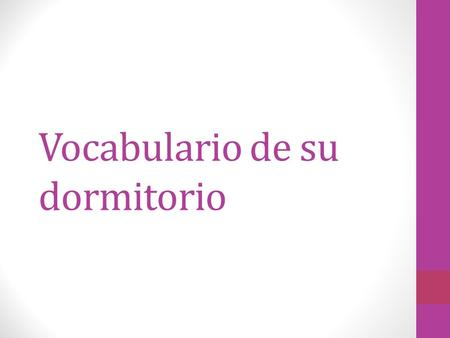 Vocabulario de su dormitorio. La alfombra: the rug El armario: the closet La cama: the bed La cómoda: the dresser Las cortinas: the curtains El cuadro: