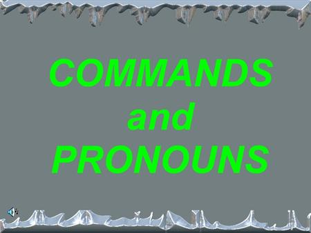 COMMANDS and PRONOUNS What 3 types of pronouns? 1. Direct 2. Indirect 3. Reflexive.