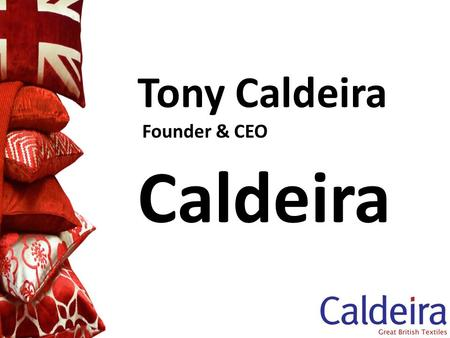 Tony Caldeira Founder & CEO Caldeira. Caldeira A re-shoring case study Brief introduction to Caldeira Key factors behind re-shoring Issues for companies.