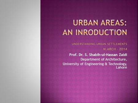 Prof. Dr. S. Shabih-ul-Hassan Zaidi Department of Architecture, University of Engineering & Technology, Lahore.
