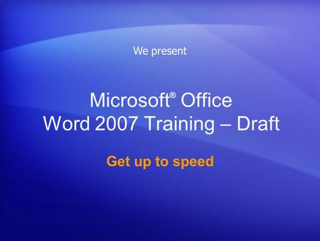 Microsoft ® Office Word 2007 Training – Draft Get up to speed We present.