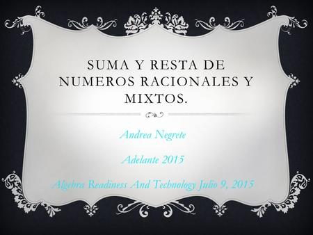 SUMA Y RESTA DE NUMEROS RACIONALES Y MIXTOS. Andrea Negrete Adelante 2015 Algebra Readiness And Technology Julio 9, 2015.