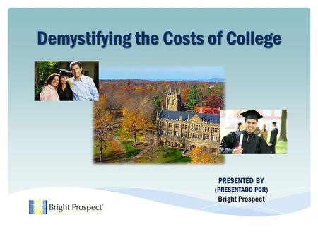 PRESENTED BY (PRESENTADO POR) Bright Prospect Demystifying the Costs of College Demystifying the Costs of College.