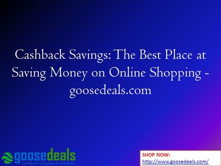 Cashback Savings: The Best Place at Saving Money on Online Shopping - goosedeals.com