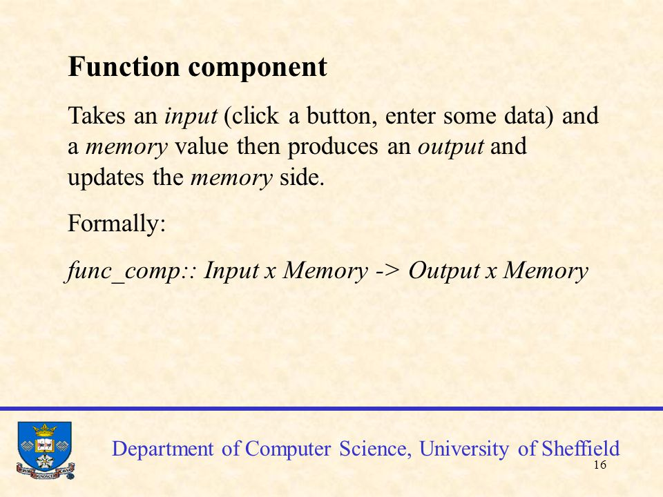 17 Department of Computer Science, University of Sheffield Function components (examples) click_customer:: customer_btn x λ -> λ x customer_sel enter_customer:: enter_btn x customer_sel -> λ x customer_sel enter_detail:: data x customer_sel -> data_echoed x data where data =(name, reference,address,phone,email)