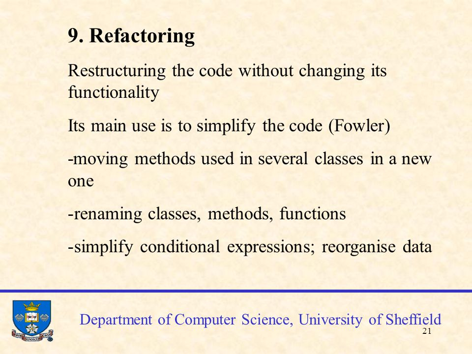 22 Department of Computer Science, University of Sheffield Refactoring (cont'd) Refactoring the test sets accordingly Changes into code require test sets changes as source code and test sets are the two main deliverables