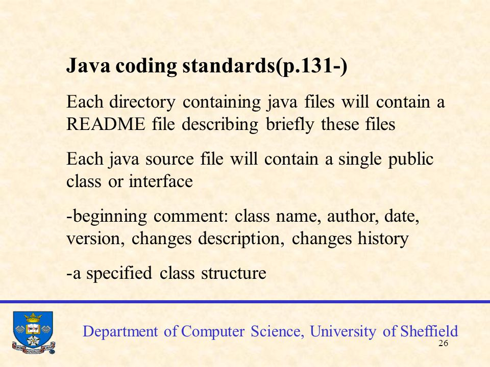 27 Department of Computer Science, University of Sheffield Java coding standards(cont'd) Each method should have a comment associated with Block comments vs single line comments One declaration per line + comment One stmt per line (simplicity) Layout for class decl, if, for, while, switch, try stmts