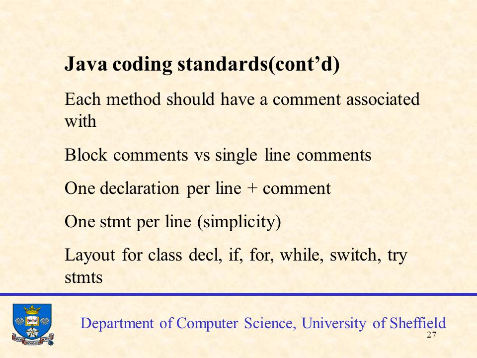 28 Department of Computer Science, University of Sheffield Coding standards Decide which standards you apply Apply them consistently (you'll be marked on this basis!) The standards are there to help you produce simpler and easier to understand code
