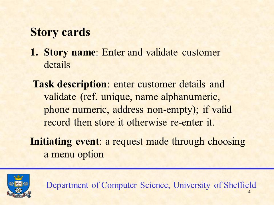 5 Story card cont'd Memory context: customer records exist and will be updated Observable result: confirmation of success or prompting an error otherwise Related stories: Edit a customer details Notes: Mandatory Risk factor: 1(low) / Change factor: 1 (low) Department of Computer Science, University of Sheffield