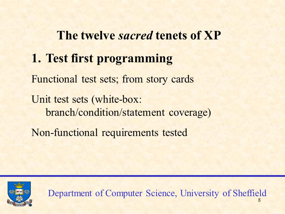 9 Department of Computer Science, University of Sheffield To get used to testing continuously – Run unit tests every time a new method/function has been created Run functional testing every time a new class, or set of functions implementing a story card
