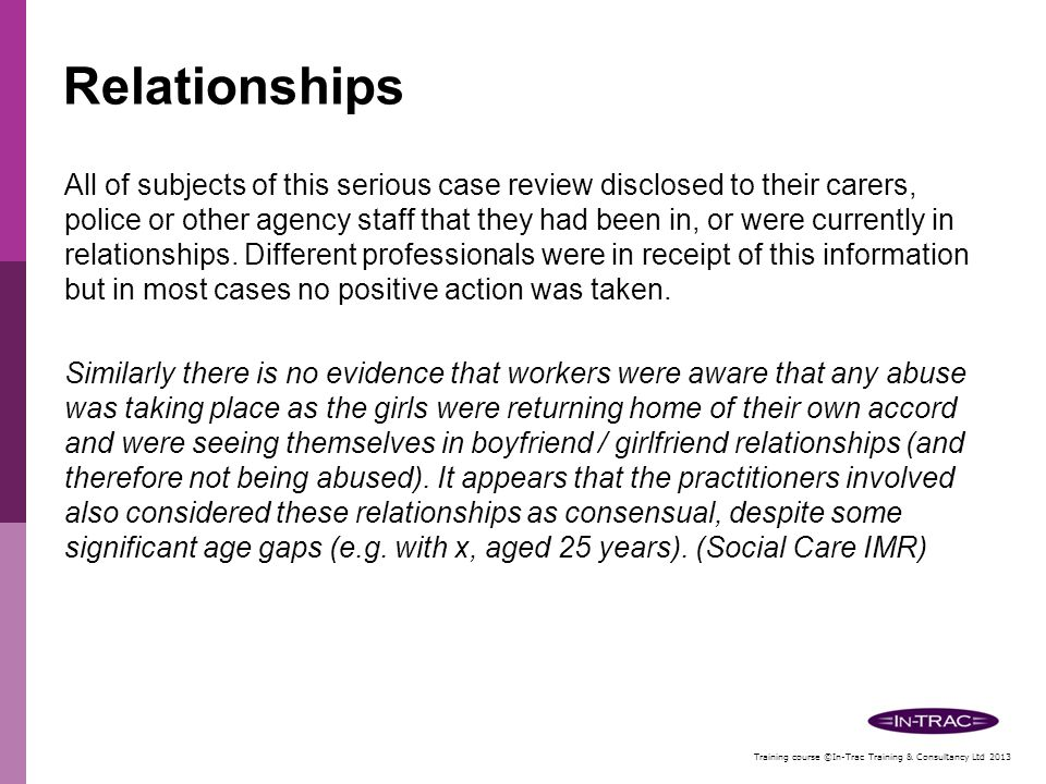 Training course ©In-Trac Training & Consultancy Ltd 2013 Relationships While initially posing as 'boyfriends', perpetrators may target and approach victims in known areas where young people congregate; such as bus stations, car parks, shopping centres, fast food outlets and taxi ranks, etc.