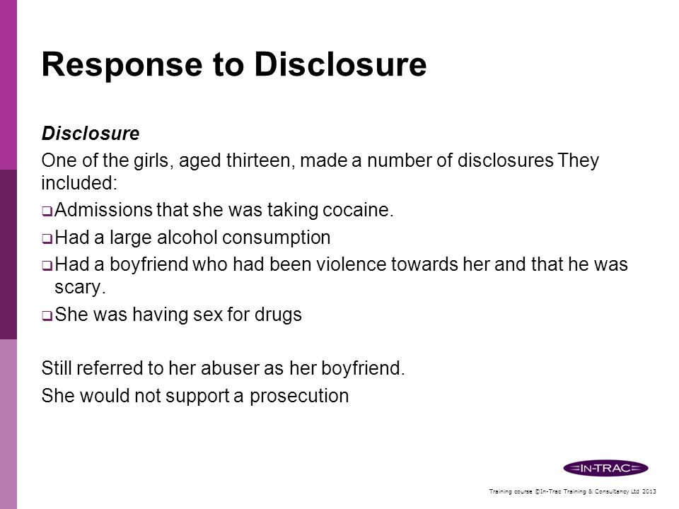 Training course ©In-Trac Training & Consultancy Ltd 2013 Response to Disclosure A significant number of the victims would not provide the support required, probably due to a number of factors:  They did not believe they had been sexually abused (the 'boyfriend' perception)  They were frightened of the abusers and the repercussions  They did not believe agencies could keep them safe  They did not want to go through the court process and the pressure they might come under as witnesses