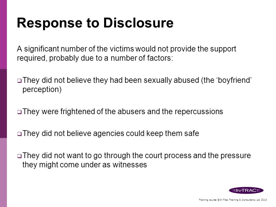 Training course ©In-Trac Training & Consultancy Ltd 2013 Response to Disclosure Agencies response to disclosures must not be totally reliant on the co-operation of the victim and or parents or carers.