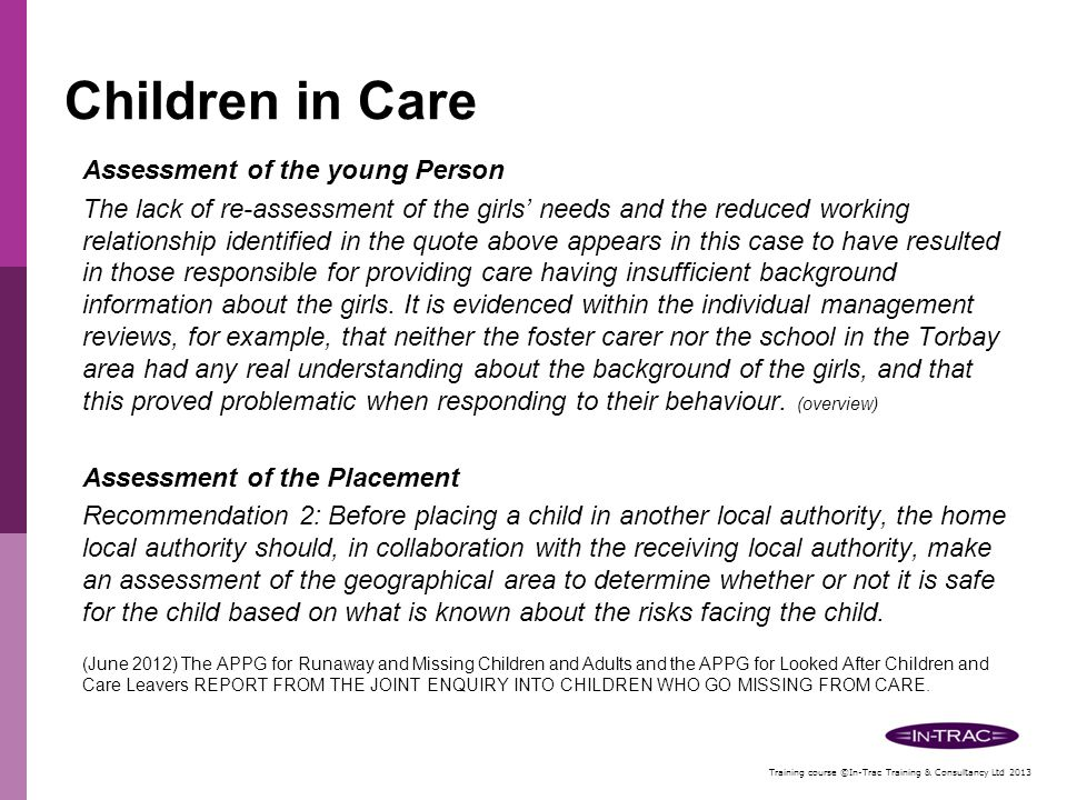 Training course ©In-Trac Training & Consultancy Ltd 2013 Children In Care Effective joint working between Children's Social Care and the Health LAC nurses in order to ensure that when the young person changes placement the nurse links in with the local services such as the GP school etc.